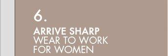 6. ARRIVE SHARP: WEAR TO WORK FOR WOMEN