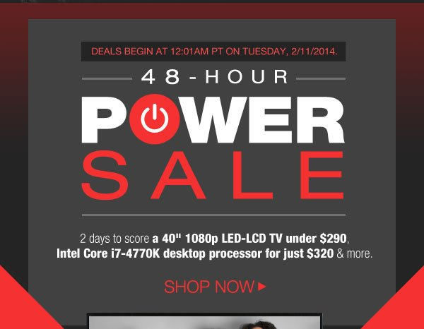 "48-HOUR POWERSALE. 2 days to score a 40"" 1080p LED-LCD TV under $290, Intel Core i7-4770K desktop processor for just $320 & more. Shop Now."