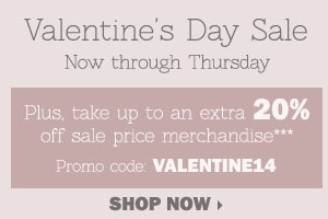 Valentine's Day Sale - Save up to 50%  storewide! Plus, take up to an extra 20% off sale price merchandise***  OR in-store only, take up to an extra 30% off a single regular or sale  price item**** Shop now.