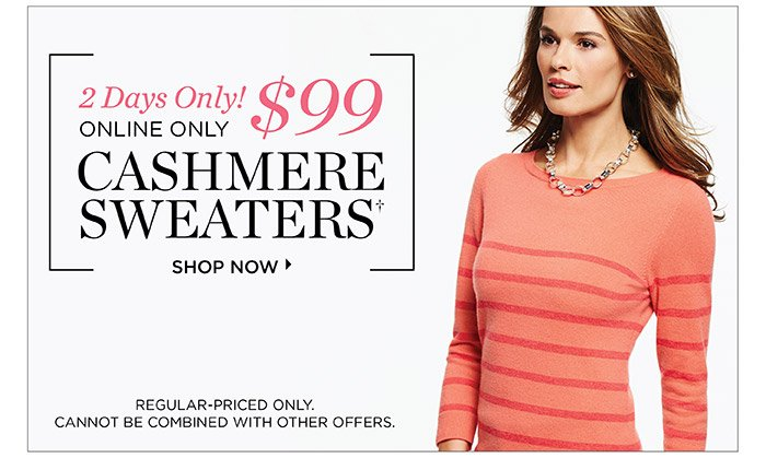 2 days only! $99 Cashmere Sweaters. Regular-priced only. Cannot be combined with other offers.