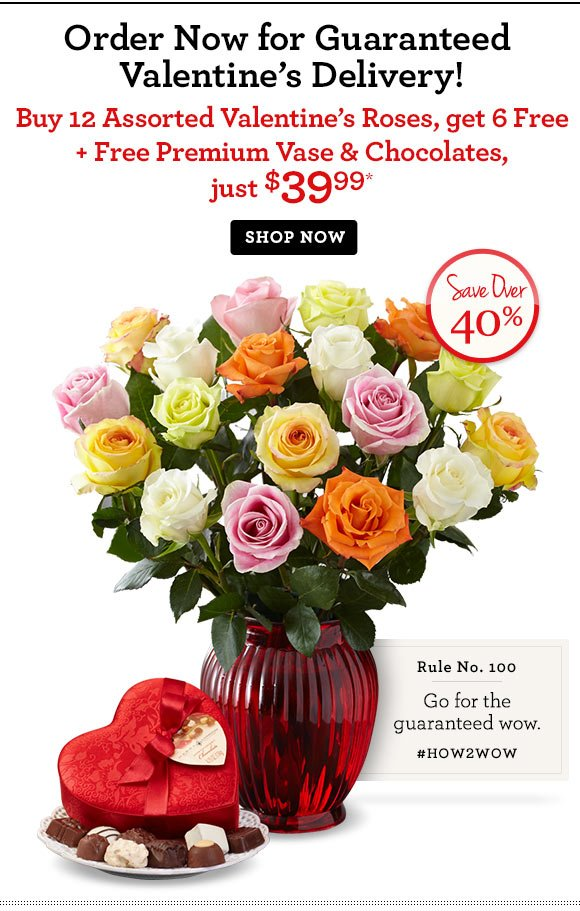 Order Now for Guaranteed Assorted Valentine's Delivery! Buy 12 Valentine's Roses, get 6 free + Free Premium Vase & Chocolates, just $39.99* Save Over 40% Shop Now