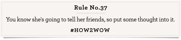 Rule No. 11 You know she's going to tell her friends, so put some thought into it.   #HOW2WOW