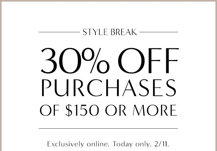 STYLE BREAK | 30% OFF PURCHASES OF $150 OR MORE | Exclusively online. Today only 2/11.