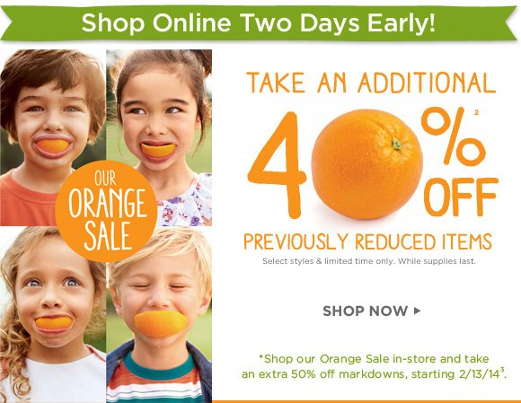 Shop Online Two Days Early! Our Orange Sale. Take An Additional 40% Off(2) Previously Reduced Items. Select styles only. While supplies last. Shop Now. *Shop our Orange Sale in-store and take an extra 50% off markdowns, starting 2/13/14(3).