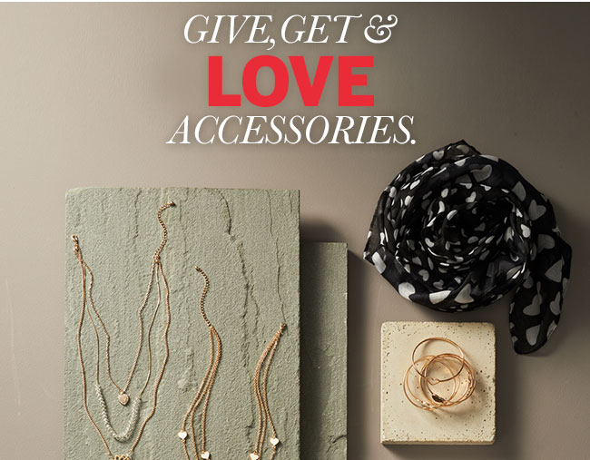 Give, Get & LOVE Accessories. Shop the things we love for Valentine's Day.
