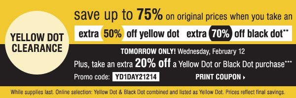 YELLOW DOT CLEARANCE - Save up to 75% on original prices when you take an extra 50% off Yellow Dot and an extra 70% off Black Dot** Plus, take an extra 20% off a Yellow Dot or Black Dot purchase*** Print coupon.