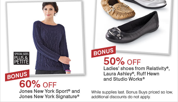BONUS 50% off ladies' shoes from Relativity®, Laura Ashley®, Ruff Hewn and Studio Works®. BONUS 60% off Jones New York Sport® and Jones New York Signature®.