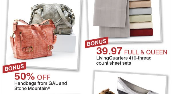 BONUS 39.97 full and queen LivingQuarters 410-thread count sheet sets. BONUS 50% off handbags from GAL and Stone Mountain®.