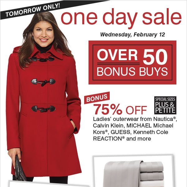 Starts tomorrow! One Day Sale with over 50 Bonus Buys! BONUS 75% off ladies' outerwear from Nautica®, Calvin Klein, MICHAEL Michael Kors®, GUESS, Kenneth Cole REACTION® and more.