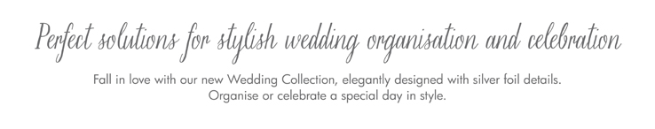 Perfect solutions for stylish wedding organisation and celebration  Fall in love with our new Wedding Collection, elegantly designed with silver foil details. Organise or celebrate a special day in style.