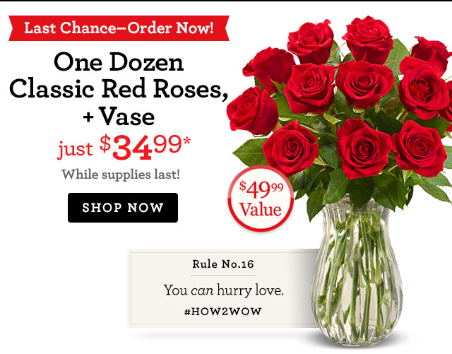 Order Now for Guaranteed Valentine's Delivery! One Dozen Red Roses + Vase, just $34.99*  SHOP NOW