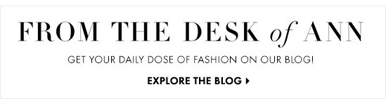 From The Desk Of Ann Get your daily dose of fashion on our blog!  EXPLORE THE BLOG