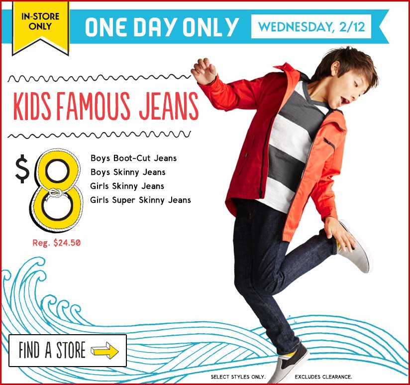 IN-STORE ONLY   ONE DAY ONLY   WEDNESDAY, 2/12   KIDS FAMOUS JEANS $8   FIND A STORE