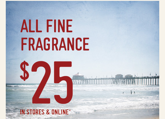 ALL FINE FRAGRANCE $25 IN STORES  & ONLINE*