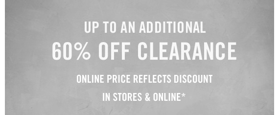 UP TO AN  ADDITIONAL 60% OFF CLEARANCE IN STORES & ONLINE*