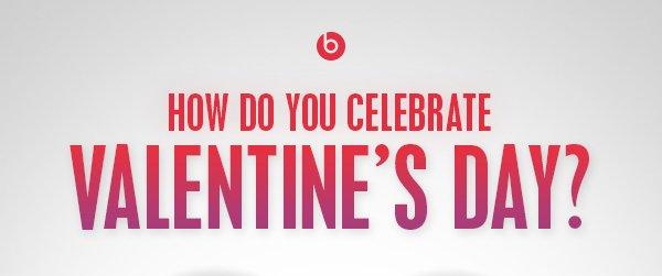 HOW DO YOU CELEBRATE VALENTINE'S DAY?