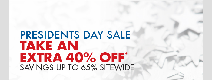 PRESIDENTS DAY SALE: TAKE AN EXTRA 40% OFF* - SAVINGS UP TO 65% SITEWIDE