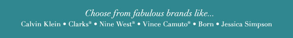 Choose from fabulous brands like... Calvin Klein * Clarks® * Nine West® * Vince Camuto® * Born * Jessica Simpson