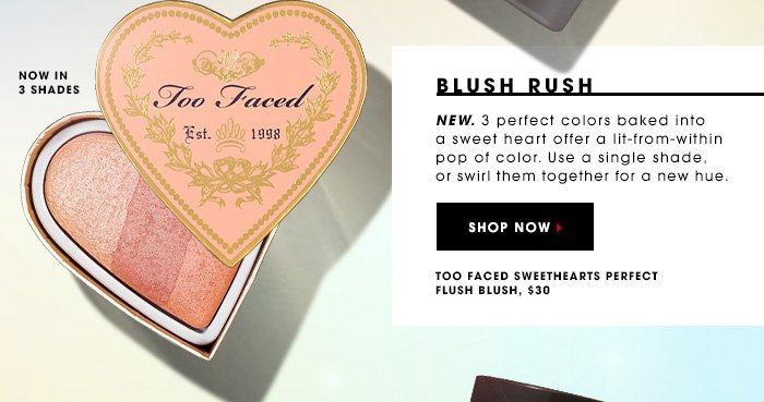 BLUSH RUSH New. 3 perfect colors baked into a sweet heart offer a lit-from-within pop of color. Use a single shade, or swirl them together for a new hue. Too Faced Sweethearts Perfect Flush Blush, $30 SHOP NOW NOW IN 3 SHADES