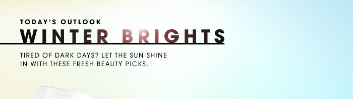 TODAY'S OUTLOOK: WINTER BRIGHTS Tired of dark days? Let the sun shine in with these fresh beauty picks.