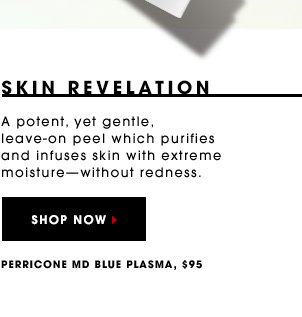 SKIN REVELATION A potent, yet gentle, leave-on peel which purifies and infuses skin with extreme moisture - without redness. Perricone MD Blue Plasma, $95 SHOP NOW