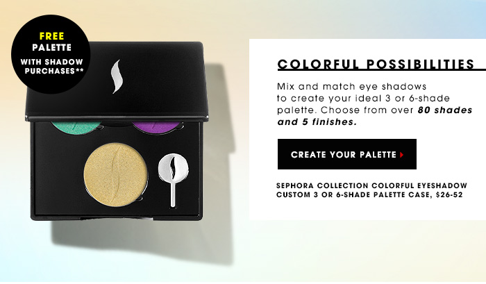 FREE palette with shadow purchases** COLORFUL POSSIBILITIES Mix and match eye shadows to create your ideal palette. Choose from over 80 shades and 5 finishes. CREATE YOUR PALETTE Sephora Collection Colorful Eyeshadow Custom 3 or 6-Shade Palette Case, $26-52