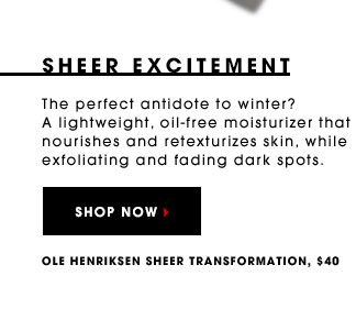 SHEER EXCITEMENT The perfect antidote to winter? A lightweight, oil-free moisturizer that nourishes and retexturizes skin, while exfoliating and fading dark spots. Ole Henriksen Sheer Transformation, $40 SHOP NOW