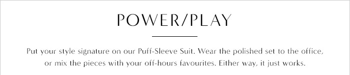 POWER/PLAY | Put your style signature on our Puff-Sleeve Suit. Wear the polished set to the office or mix the pieces with your off-hours favourites. Either way, it just works.
