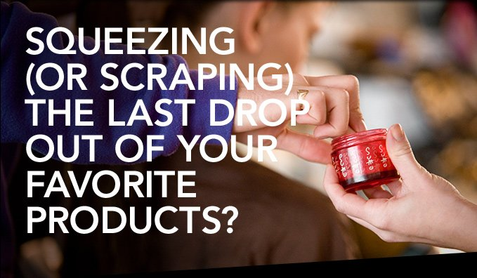 SQUEEZING (OR SCRAPING) THE LAST DROP OUT OF YOUR FAVORITE PRODUCTS?