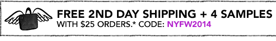 FREE 2ND DAY SHIPPING + 4 SAMPLES WITH $25 ORDERS.* CODE: NYFW2014.