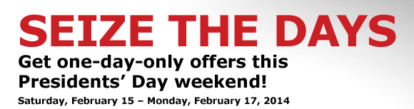 SEIZE THE DAYS with one-day-only offers this Presidents' Day weekend!