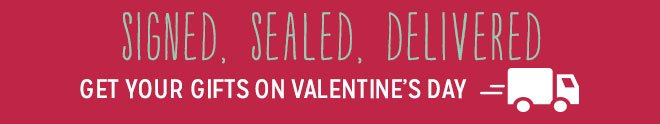 Signed, Sealed, Delivered - Get Your Gifts On Valentine's Day!