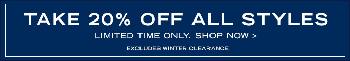 Take 20% Off All Styles. Excludes Winter Clearance. Shop Now