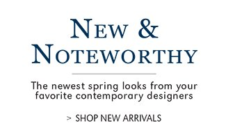 NEW & NOTEWORTHY | THE NEWEST SPRING LOOKS FROM YOUR FAVORITE CONTEMPORARY DESIGNERS | SHOP NEW ARRIVALS