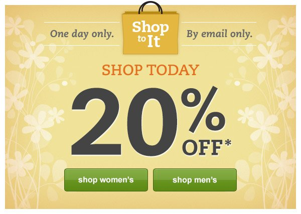 Shop To It: One day only. By email only. Shop Today: 20% OFF*