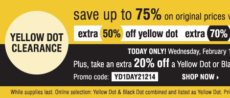 YELLOW DOT CLEARANCE - Save up to 75% on  original prices when you take an extra 50% off Yellow Dot and an extra  70% off Black Dot** Plus, take an extra 20% off a Yellow Dot or Black  Dot purchase*** Shop now.