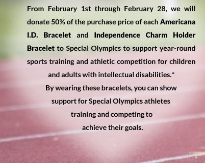 From February 1st through February 28th, we will donate 50% of the purchase price of each Americana I.D. Bracelet and Independence Charm Holder Bracelet to Special Olympics to support year-round sports training and athletic competition for children and adults with intellectual disabilities.* By wearing these bracelets, you can show support for Special Olympics athletes training and competing to achieve their goals.