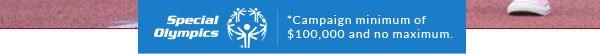 Special Olympics - *Campaign minimum of $100,000 and no maximum.