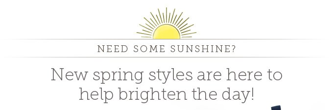 Need some sunshine? New spring styles are here to help brighten the day!