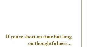 If you're short on time but long on thoughtfulness...