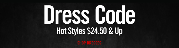 DRESS CODE - HOT STYLES $24.50 & UP - SHOP DRESSES