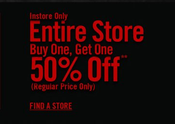 INSTORE ONLY - ENTIRE STORE BUY ONE, GET ONE 50% OFF** - FIND A STORE