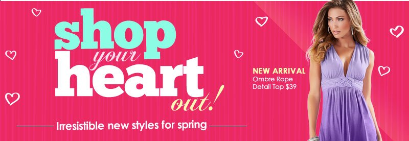 Shop your HEART out! Irresistible NEW styles for Spring! SHOP Looks to Love!