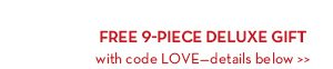 FREE 9-PIECE DELUXE GIFT with code LOVE—details below.