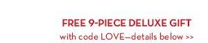 FREE 9-PIECE DELUXE GIFT with code LOVE—details below.
