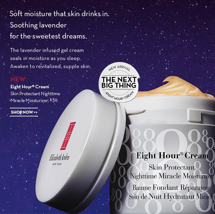 Soft moisture that skin drinks in. Soothing lavender for the sweetest dreams. The lavender infused gel cream seals in moisture as you sleep. Awaken to revitalized supple skin. NEW Eight Hour® Cream Skin Protectant Nighttime Miracle Moisturizer, $39. SHOP NOW.