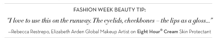 """FASHION WEEK BEAUTY TIP: """"I love to use this on the runway. The eyelids, cheekbones—the lips as a gloss..."""" –Rebecca Restrepo, Elizabeth Arden Global Makeup Artist on Eight Hour® Cream Skin Protectant."""
