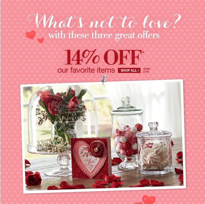 What's not to love? with three great offers | 14% OFF* our favorite items | SHOP ALL > | ends 2/14