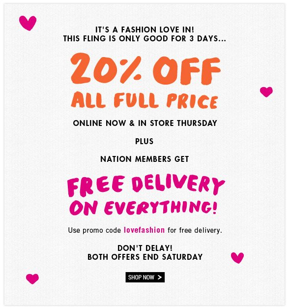 It's A Fashion Love In! 20% Off All Full Price. Online Now and In Store Thursday. Plus Nation Members Get Free Delivery On Everything! Use promo code lovefashion for free delivery. Don't delay! Both offers end Saturday. Shop Now