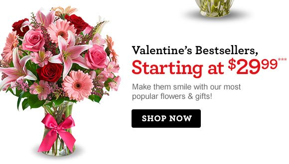 Valentine's Bestsellers, Starting at $29.99*** Make them smile with our most popular flowers & gifts! Shop Now